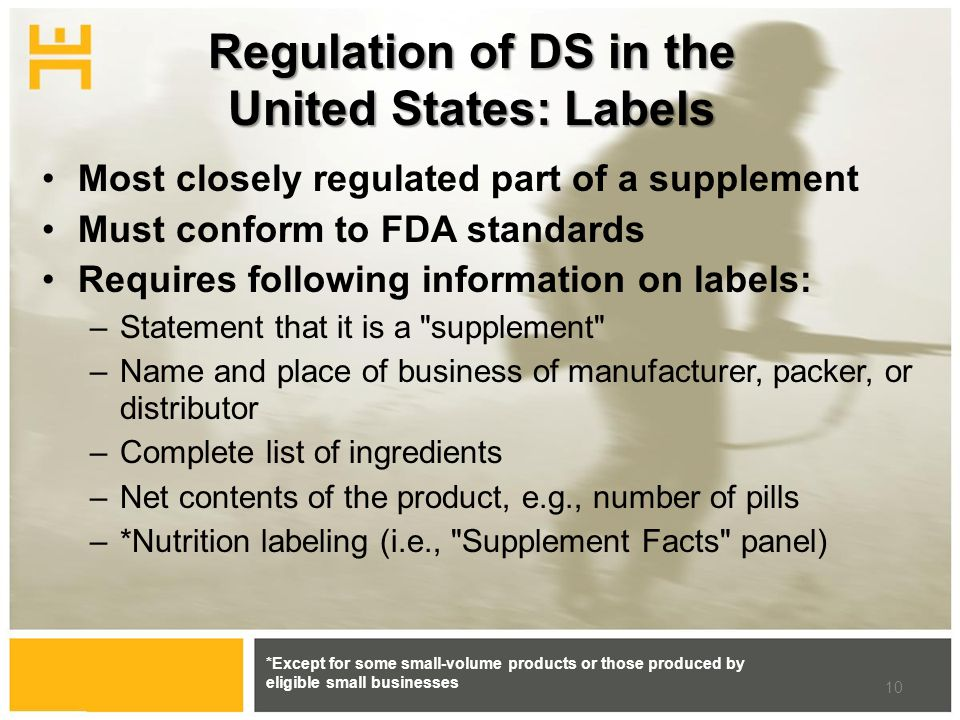 Regulation of DS in the United States: Labels Most closely regulated part of a supplement Must conform to FDA standards Requires following information on labels: –Statement that it is a supplement –Name and place of business of manufacturer, packer, or distributor –Complete list of ingredients –Net contents of the product, e.g., number of pills –*Nutrition labeling (i.e., Supplement Facts panel) *Except for some small-volume products or those produced by eligible small businesses 10