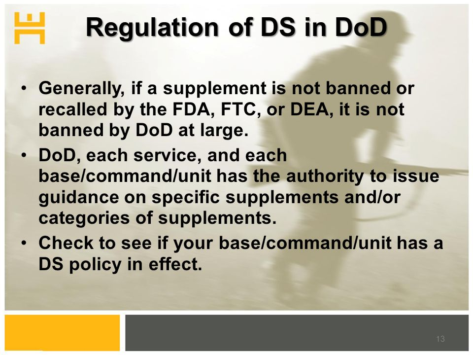 Regulation of DS in DoD Generally, if a supplement is not banned or recalled by the FDA, FTC, or DEA, it is not banned by DoD at large. DoD, each serv