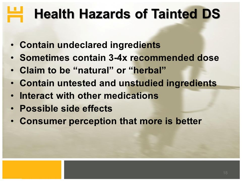 """Health Hazards of Tainted DS Contain undeclared ingredients Sometimes contain 3-4x recommended dose Claim to be """"natural"""" or """"herbal"""" Contain untested"""