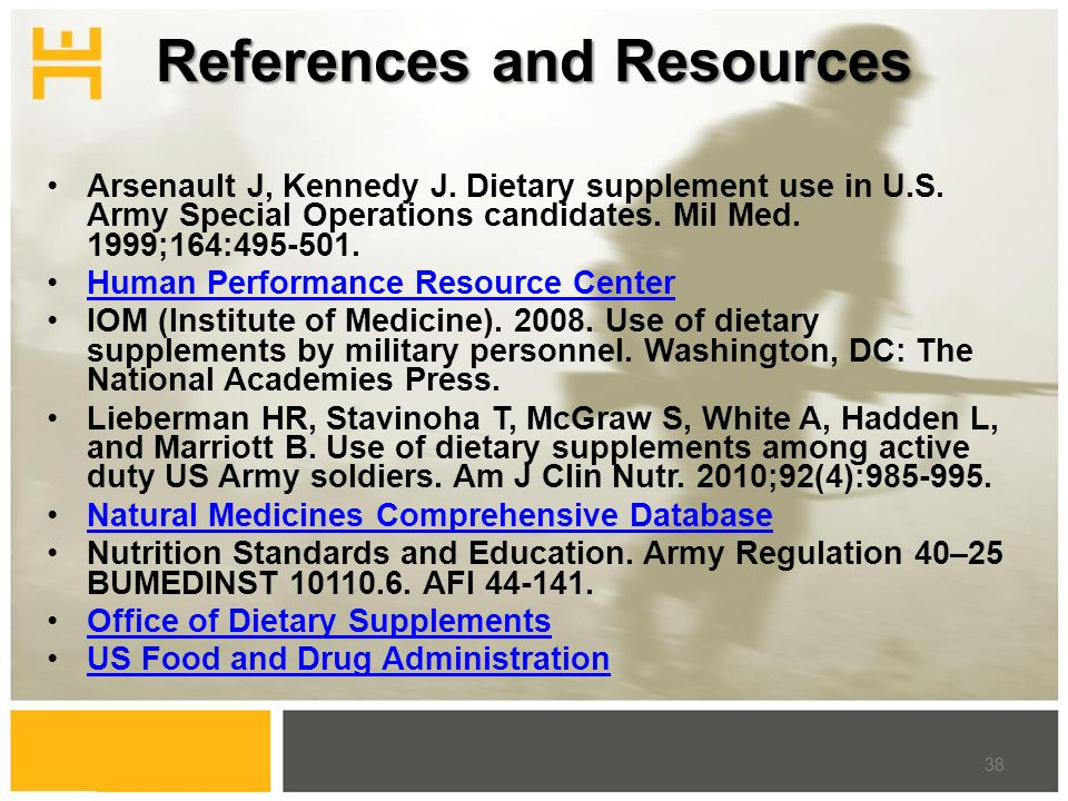 References and Resources Arsenault J, Kennedy J. Dietary supplement use in U.S. Army Special Operations candidates. Mil Med. 1999;164:495-501. Human P
