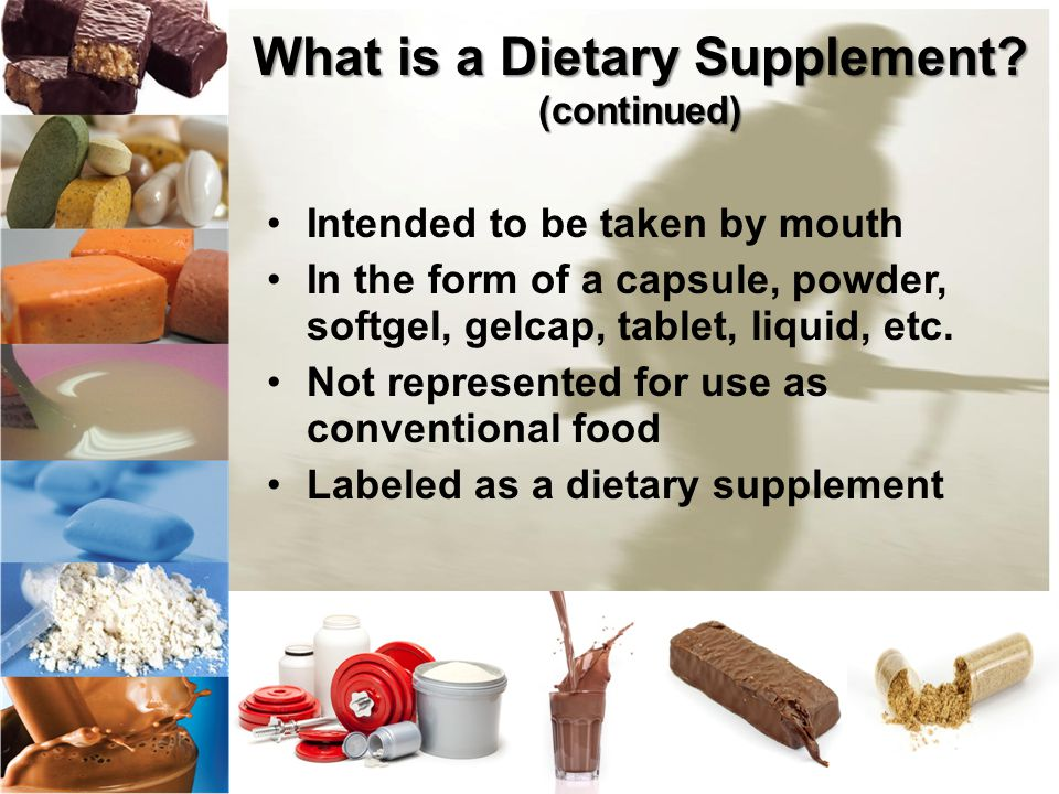 What is a Dietary Supplement? (continued) Intended to be taken by mouth In the form of a capsule, powder, softgel, gelcap, tablet, liquid, etc. Not re
