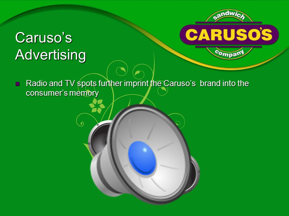 Caruso's Advertising Radio and TV spots further imprint the Caruso's brand into the consumer's memory Radio and TV spots further imprint the Caruso's brand into the consumer's memory