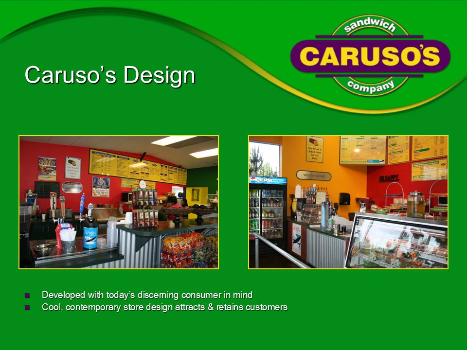 Caruso's Design Developed with today's discerning consumer in mind Developed with today's discerning consumer in mind Cool, contemporary store design attracts & retains customers Cool, contemporary store design attracts & retains customers
