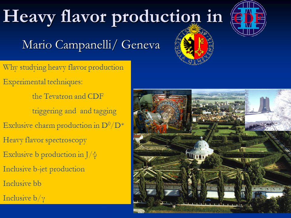 Heavy flavor production in Mario Campanelli/ Geneva Why studying heavy flavor production Experimental techniques: the Tevatron and CDF triggering and and tagging Exclusive charm production in D 0 /D* Heavy flavor spectroscopy Exclusive b production in J/ψ Inclusive b-jet production Inclusive bb Inclusive b/γ
