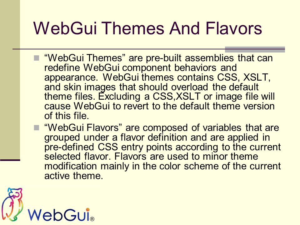 """WebGui Themes And Flavors """"WebGui Themes"""" are pre-built assemblies that can redefine WebGui component behaviors and appearance. WebGui themes contains"""