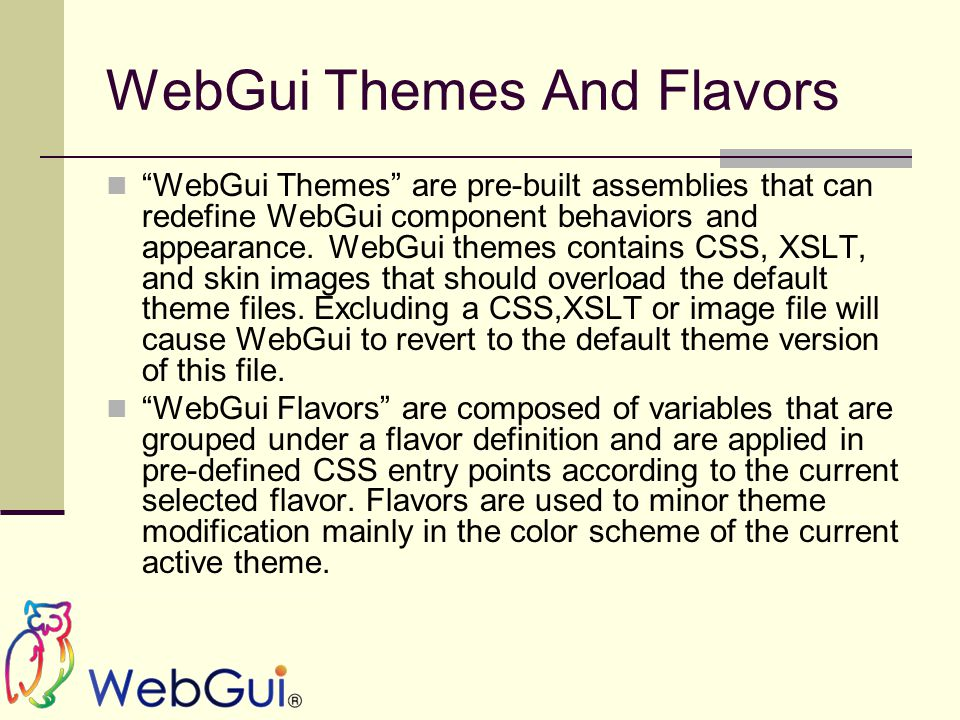 WebGui Themes And Flavors WebGui Themes are pre-built assemblies that can redefine WebGui component behaviors and appearance.