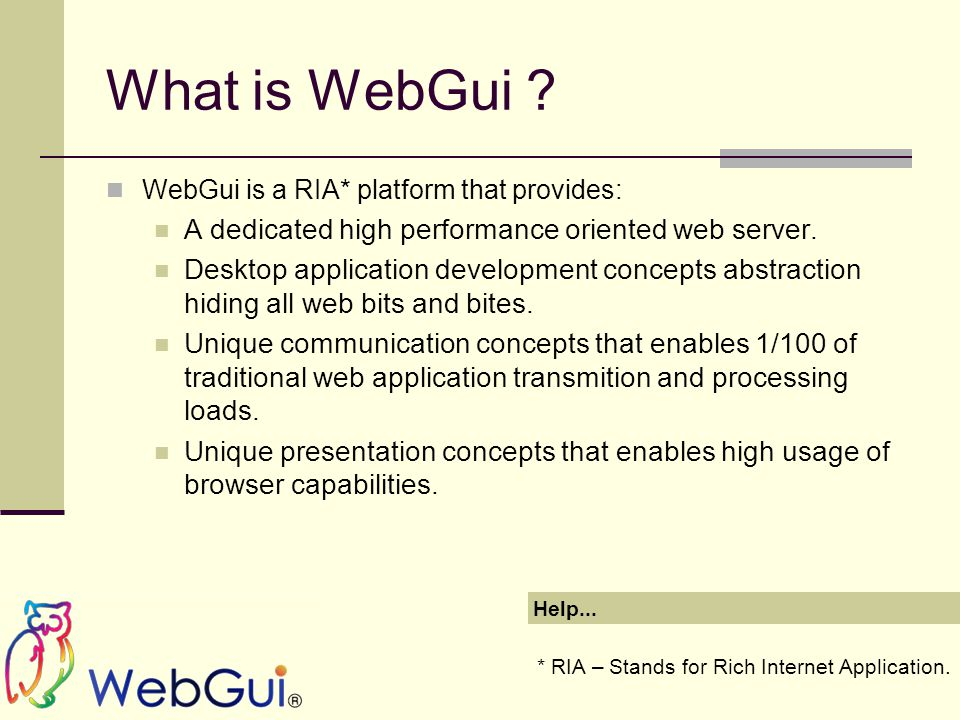 What is WebGui ? WebGui is a RIA* platform that provides: A dedicated high performance oriented web server. Desktop application development concepts a