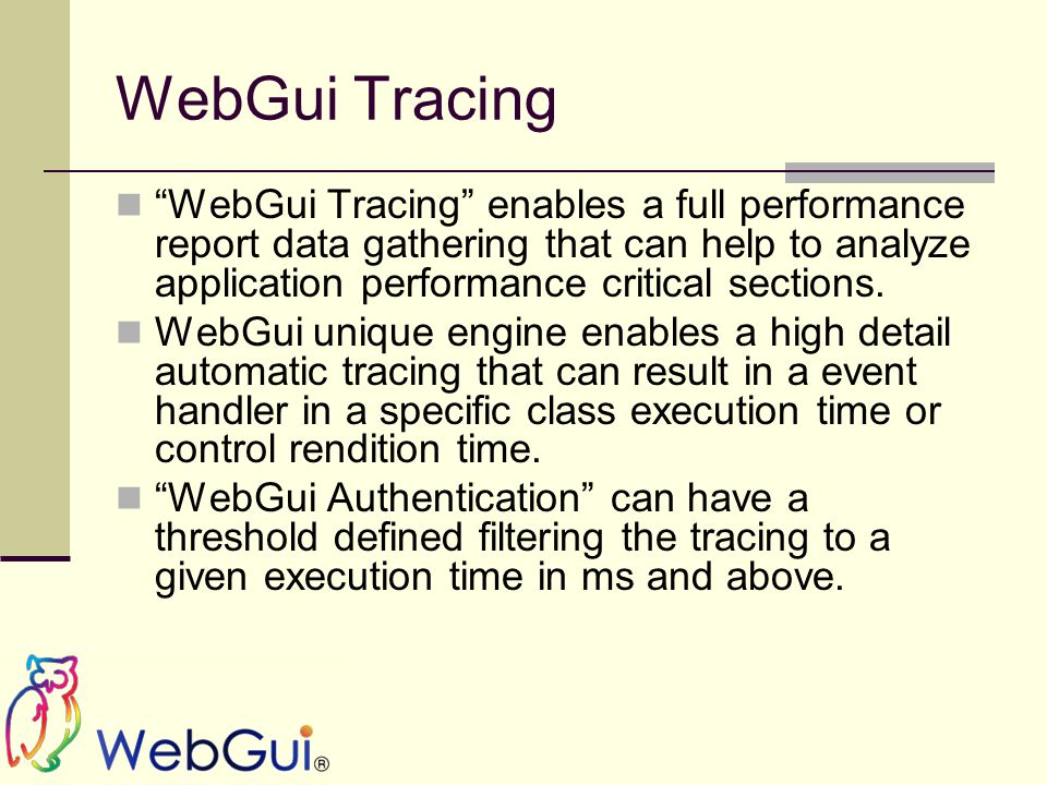 WebGui Tracing WebGui Tracing enables a full performance report data gathering that can help to analyze application performance critical sections.