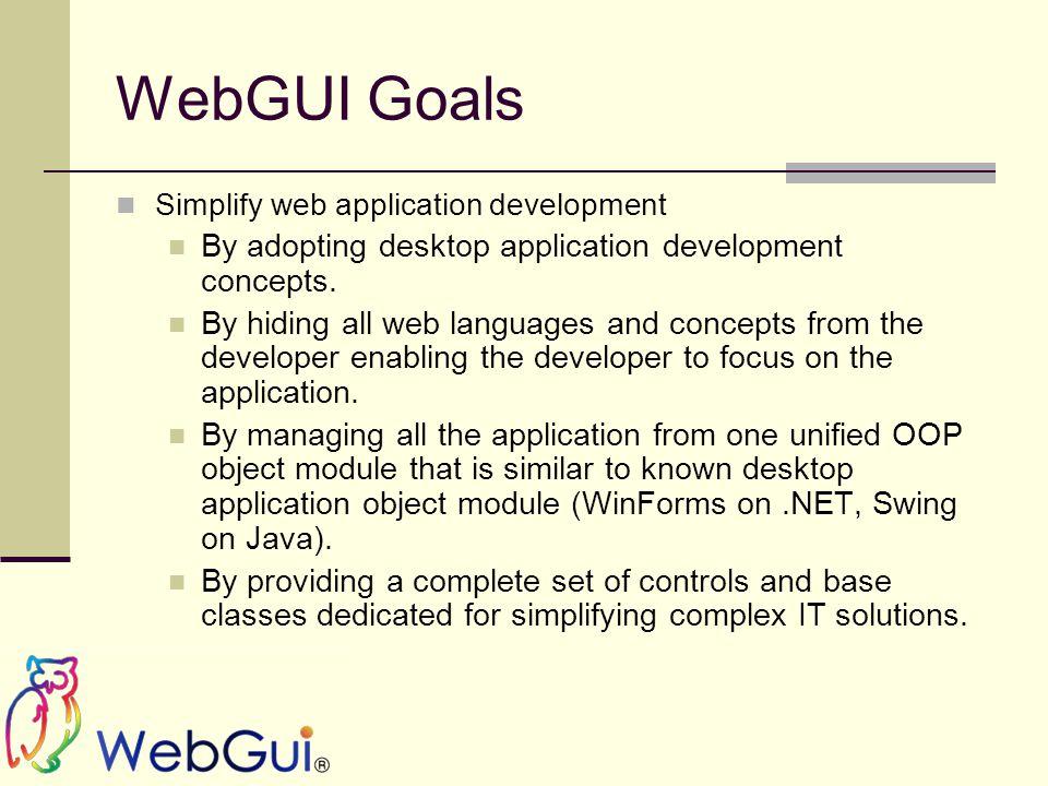 WebGUI Goals Simplify web application development By adopting desktop application development concepts.