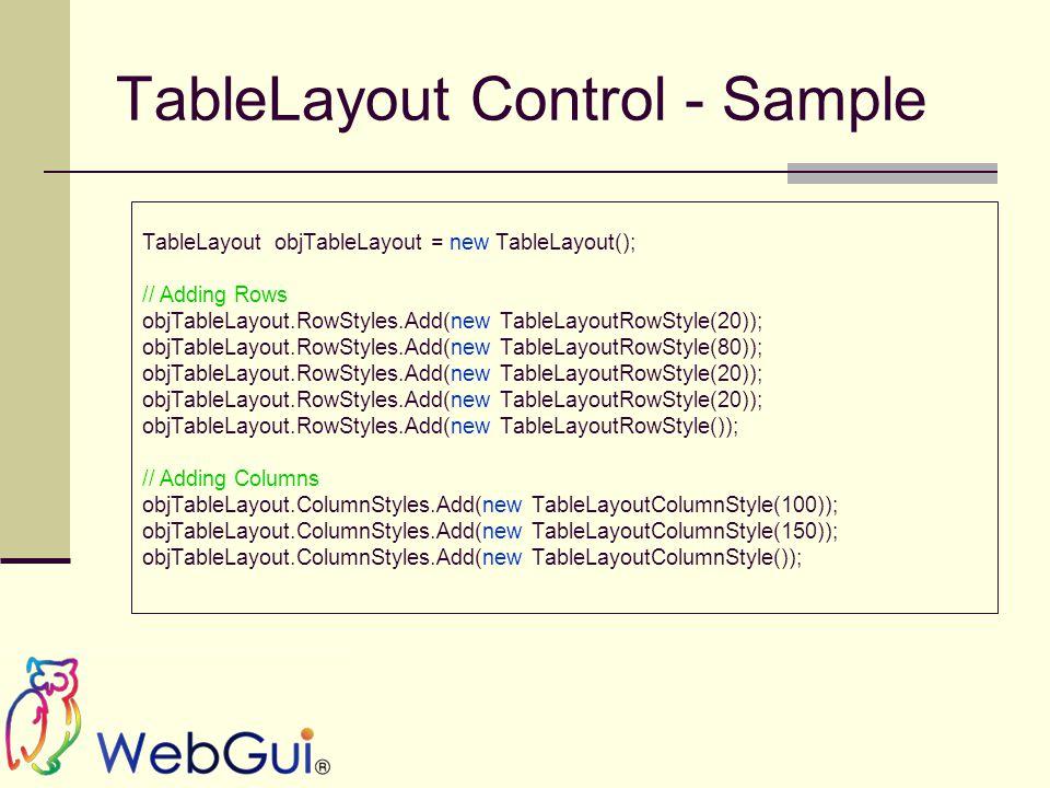 TableLayout Control - Sample TableLayout objTableLayout = new TableLayout(); // Adding Rows objTableLayout.RowStyles.Add(new TableLayoutRowStyle(20)); objTableLayout.RowStyles.Add(new TableLayoutRowStyle(80)); objTableLayout.RowStyles.Add(new TableLayoutRowStyle(20)); objTableLayout.RowStyles.Add(new TableLayoutRowStyle()); // Adding Columns objTableLayout.ColumnStyles.Add(new TableLayoutColumnStyle(100)); objTableLayout.ColumnStyles.Add(new TableLayoutColumnStyle(150)); objTableLayout.ColumnStyles.Add(new TableLayoutColumnStyle());