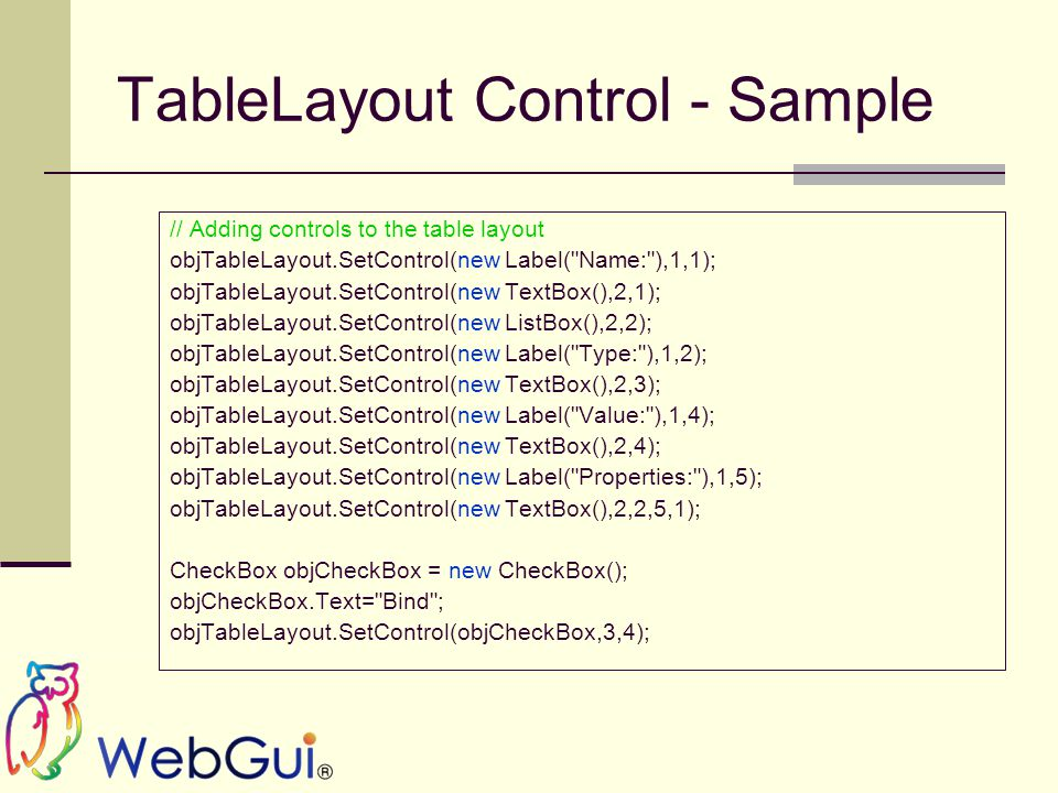 TableLayout Control - Sample // Adding controls to the table layout objTableLayout.SetControl(new Label( Name: ),1,1); objTableLayout.SetControl(new TextBox(),2,1); objTableLayout.SetControl(new ListBox(),2,2); objTableLayout.SetControl(new Label( Type: ),1,2); objTableLayout.SetControl(new TextBox(),2,3); objTableLayout.SetControl(new Label( Value: ),1,4); objTableLayout.SetControl(new TextBox(),2,4); objTableLayout.SetControl(new Label( Properties: ),1,5); objTableLayout.SetControl(new TextBox(),2,2,5,1); CheckBox objCheckBox = new CheckBox(); objCheckBox.Text= Bind ; objTableLayout.SetControl(objCheckBox,3,4);