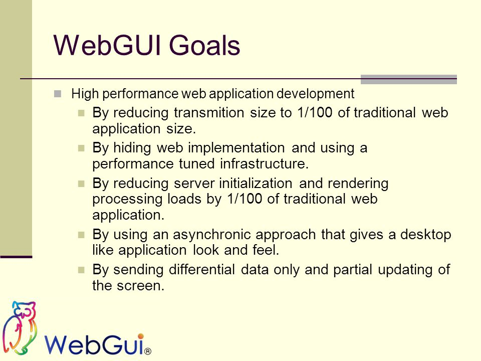 WebGUI Goals High performance web application development By reducing transmition size to 1/100 of traditional web application size.