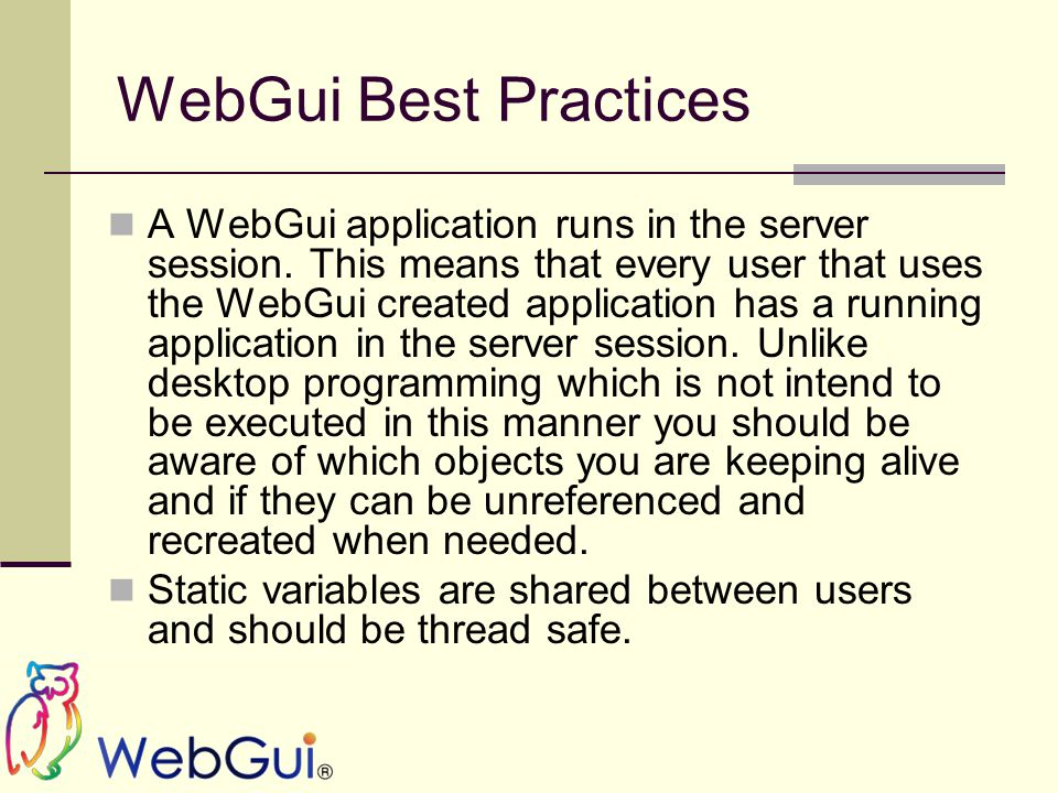 WebGui Best Practices A WebGui application runs in the server session. This means that every user that uses the WebGui created application has a runni