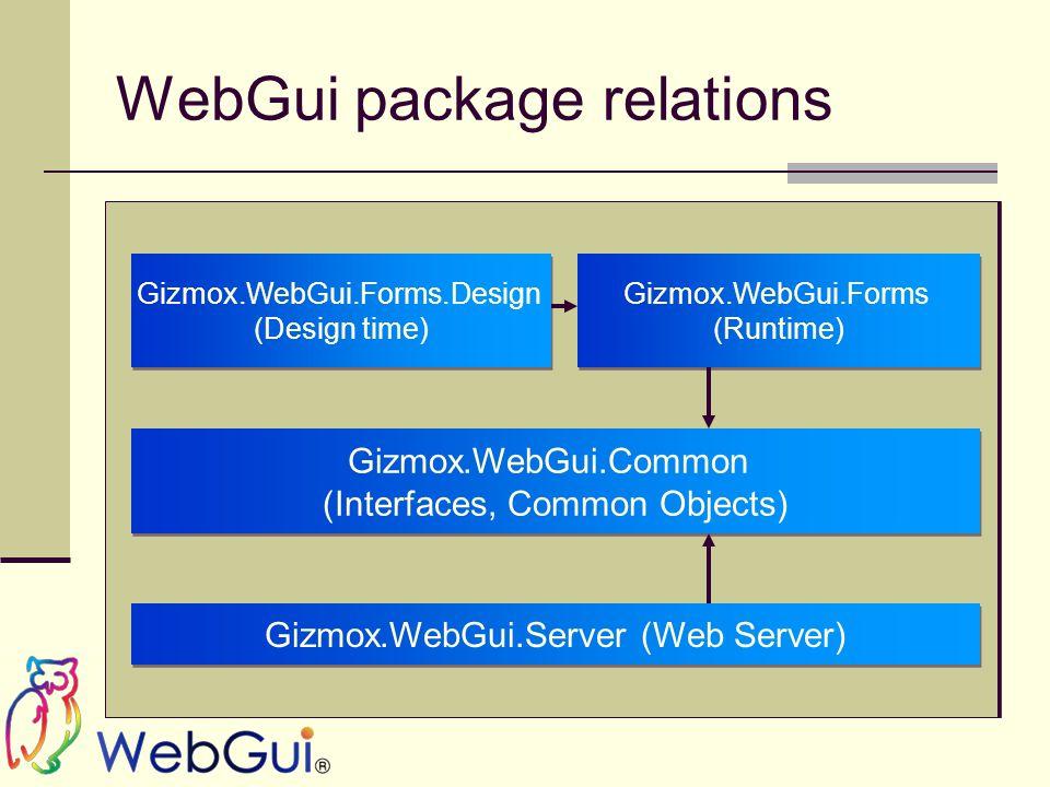 WebGui package relations Gizmox.WebGui.Forms (Runtime) Gizmox.WebGui.Forms (Runtime) Gizmox.WebGui.Common (Interfaces, Common Objects) Gizmox.WebGui.Common (Interfaces, Common Objects) Gizmox.WebGui.Server (Web Server) Gizmox.WebGui.Forms.Design (Design time) Gizmox.WebGui.Forms.Design (Design time)