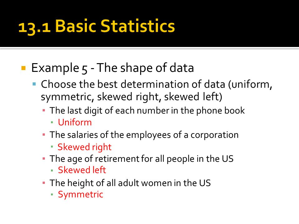  Example 5 - The shape of data  Choose the best determination of data (uniform, symmetric, skewed right, skewed left) ▪ The last digit of each numbe