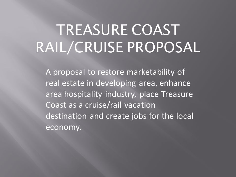 A proposal to restore marketability of real estate in developing area, enhance area hospitality industry, place Treasure Coast as a cruise/rail vacation destination and create jobs for the local economy.