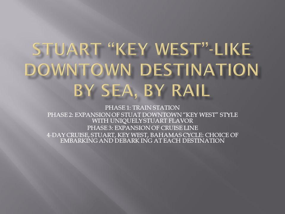 "PHASE 1: TRAIN STATION PHASE 2: EXPANSION OF STUAT DOWNTOWN ""KEY WEST"" STYLE WITH UNIQUELY STUART FLAVOR PHASE 3: EXPANSION OF CRUISE LINE 4-DAY CRUIS"
