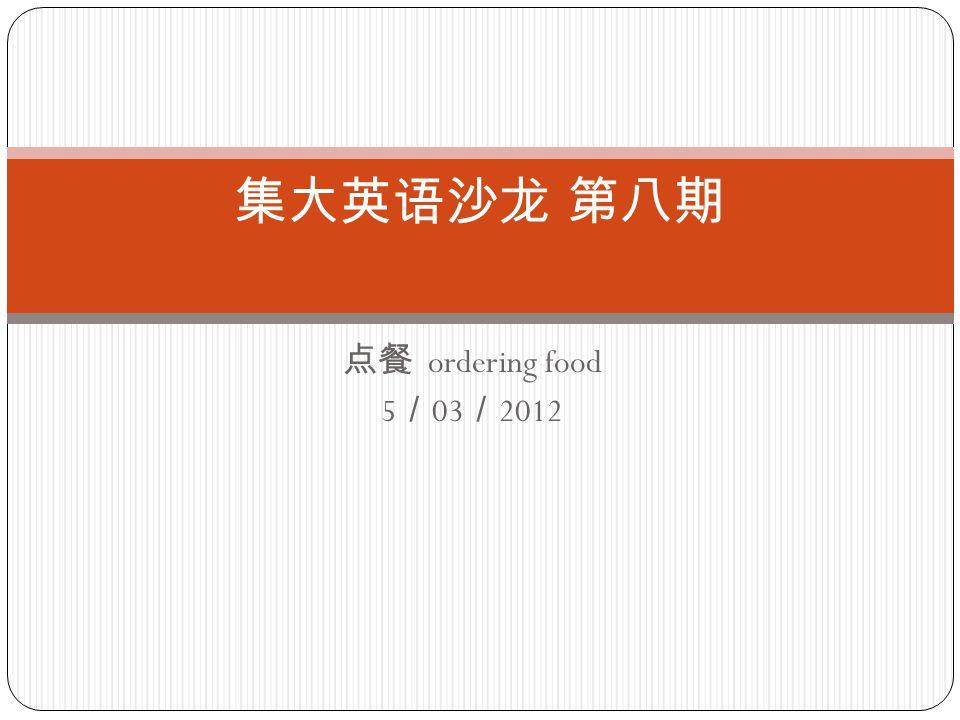 点餐 ordering food 5 / 03 / 2012 集大英语沙龙 第八期