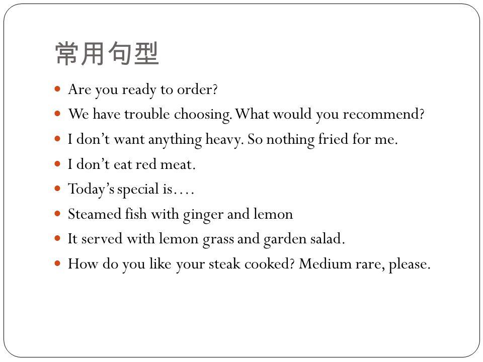 常用句型 Are you ready to order. We have trouble choosing.