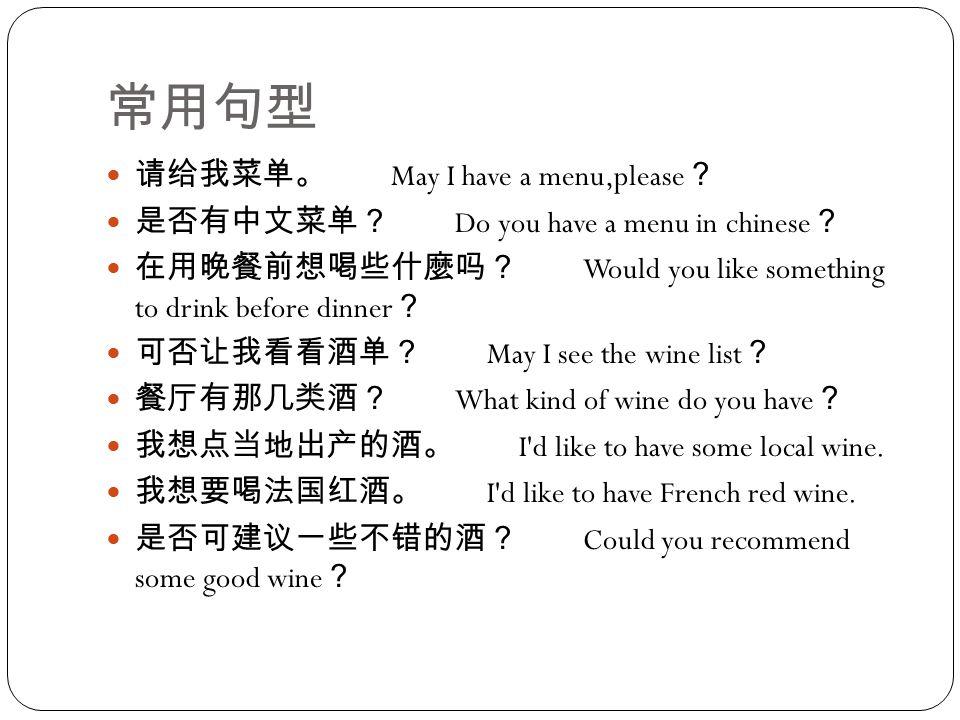 常用句型 请给我菜单。 May I have a menu,please ? 是否有中文菜单? Do you have a menu in chinese ? 在用晚餐前想喝些什麼吗? Would you like something to drink before dinner ? 可否让我看看酒单? May I see the wine list ? 餐厅有那几类酒? What kind of wine do you have ? 我想点当地出产的酒。 I d like to have some local wine.