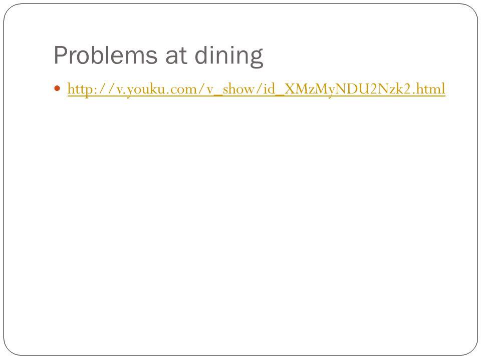 Problems at dining http://v.youku.com/v_show/id_XMzMyNDU2Nzk2.html