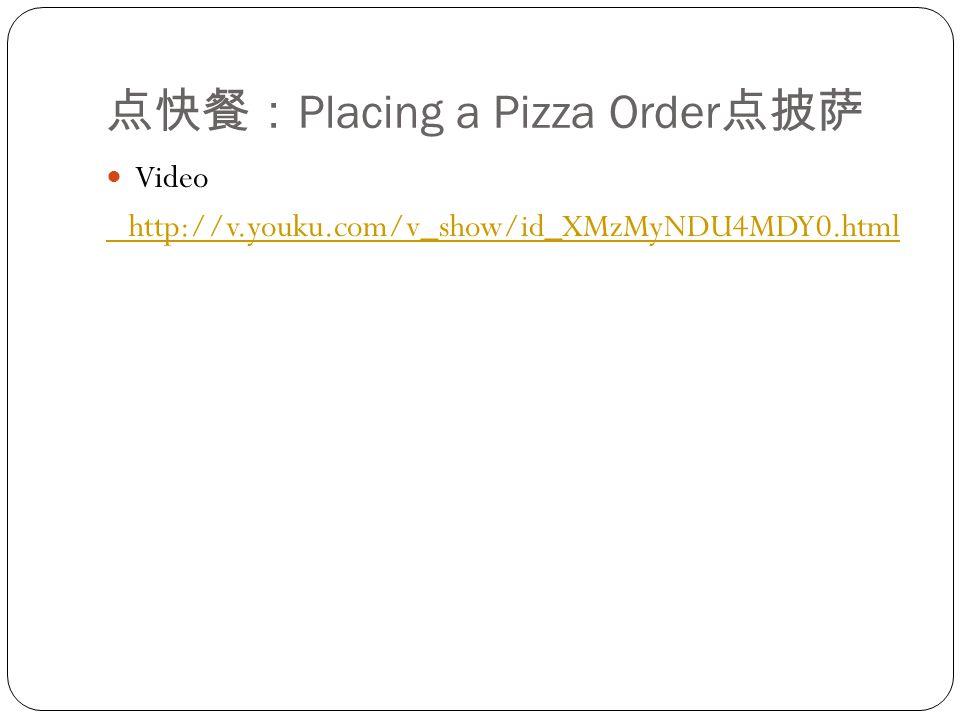 点快餐: Placing a Pizza Order 点披萨 Video http://v.youku.com/v_show/id_XMzMyNDU4MDY0.html