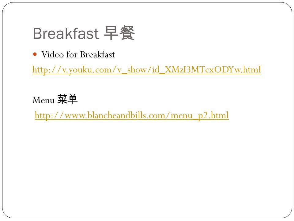 Breakfast 早餐 Video for Breakfast http://v.youku.com/v_show/id_XMzI3MTcxODYw.html Menu 菜单 http://www.blancheandbills.com/menu_p2.html