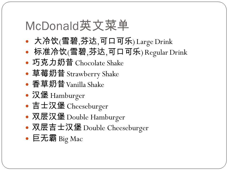 McDonald 英文菜单 大冷饮 ( 雪碧, 芬达, 可口可乐 ) Large Drink 标准冷饮 ( 雪碧, 芬达, 可口可乐 ) Regular Drink 巧克力奶昔 Chocolate Shake 草莓奶昔 Strawberry Shake 香草奶昔 Vanilla Shake 汉堡 Hamburger 吉士汉堡 Cheeseburger 双层汉堡 Double Hamburger 双层吉士汉堡 Double Cheeseburger 巨无霸 Big Mac