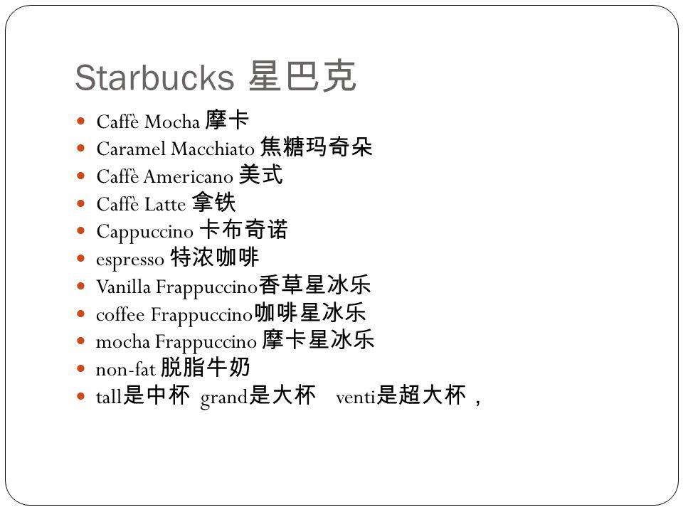 Starbucks 星巴克 Caffè Mocha 摩卡 Caramel Macchiato 焦糖玛奇朵 Caffè Americano 美式 Caffè Latte 拿铁 Cappuccino 卡布奇诺 espresso 特浓咖啡 Vanilla Frappuccino 香草星冰乐 coffee Frappuccino 咖啡星冰乐 mocha Frappuccino 摩卡星冰乐 non-fat 脱脂牛奶 tall 是中杯 grand 是大杯 venti 是超大杯,