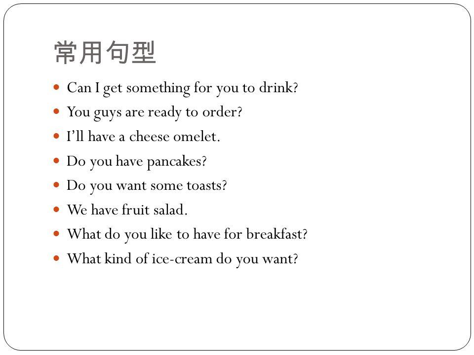 常用句型 Can I get something for you to drink. You guys are ready to order.