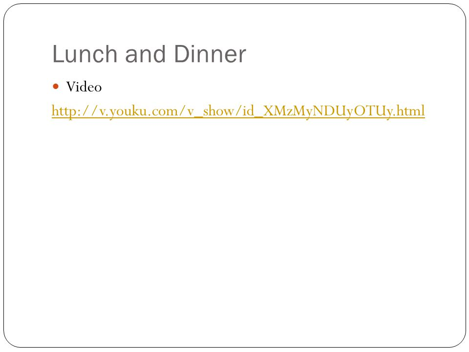 Lunch and Dinner Video http://v.youku.com/v_show/id_XMzMyNDUyOTUy.html