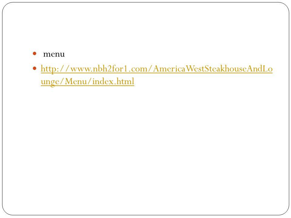 menu http://www.nbh2for1.com/AmericaWestSteakhouseAndLo unge/Menu/index.html http://www.nbh2for1.com/AmericaWestSteakhouseAndLo unge/Menu/index.html