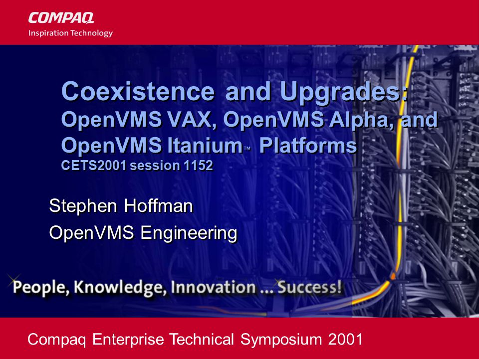 Compaq Enterprise Technical Symposium 2001 Coexistence and Upgrades: OpenVMS VAX, OpenVMS Alpha, and OpenVMS Itanium ™ Platforms CETS2001 session 1152 Stephen Hoffman OpenVMS Engineering Stephen Hoffman OpenVMS Engineering