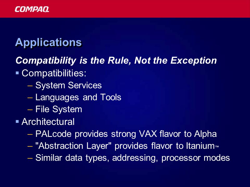 ApplicationsApplications Compatibility is the Rule, Not the Exception  Compatibilities: –System Services –Languages and Tools –File System  Architectural –PALcode provides strong VAX flavor to Alpha – Abstraction Layer provides flavor to Itanium ™ –Similar data types, addressing, processor modes