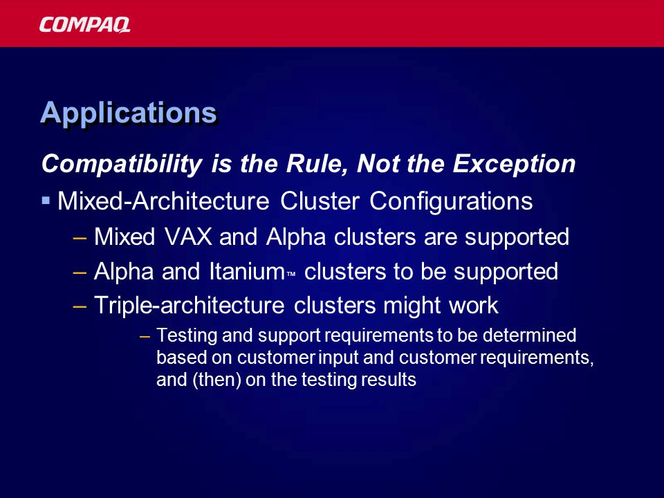 ApplicationsApplications Compatibility is the Rule, Not the Exception  Mixed-Architecture Cluster Configurations –Mixed VAX and Alpha clusters are supported –Alpha and Itanium ™ clusters to be supported –Triple-architecture clusters might work –Testing and support requirements to be determined based on customer input and customer requirements, and (then) on the testing results
