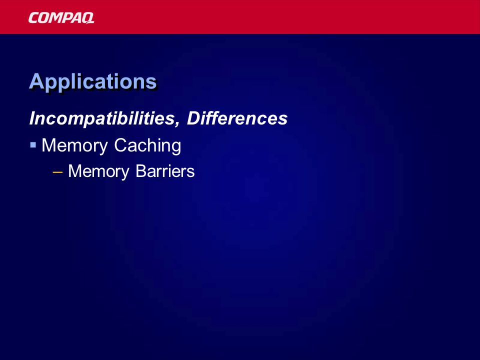 ApplicationsApplications Incompatibilities, Differences  Memory Caching –Memory Barriers