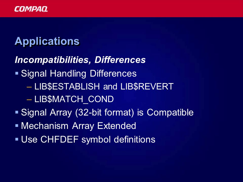 ApplicationsApplications Incompatibilities, Differences  Signal Handling Differences –LIB$ESTABLISH and LIB$REVERT –LIB$MATCH_COND  Signal Array (32-bit format) is Compatible  Mechanism Array Extended  Use CHFDEF symbol definitions