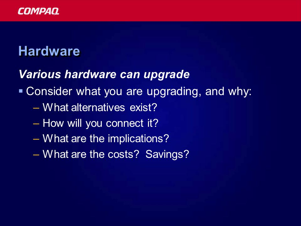 HardwareHardware Various hardware can upgrade  Consider what you are upgrading, and why: –What alternatives exist.
