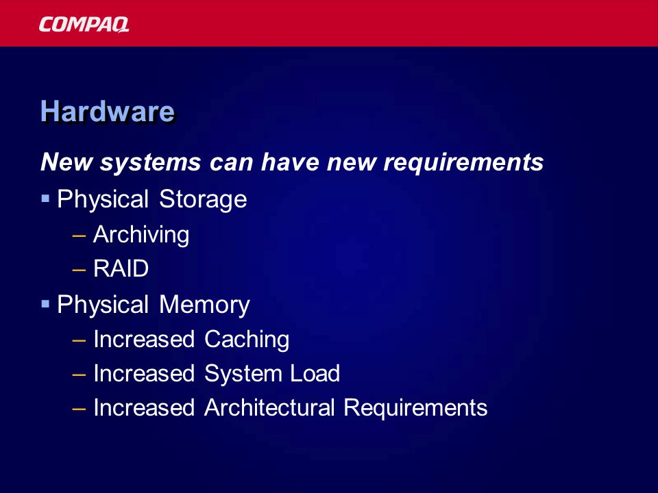 HardwareHardware New systems can have new requirements  Physical Storage –Archiving –RAID  Physical Memory –Increased Caching –Increased System Load –Increased Architectural Requirements