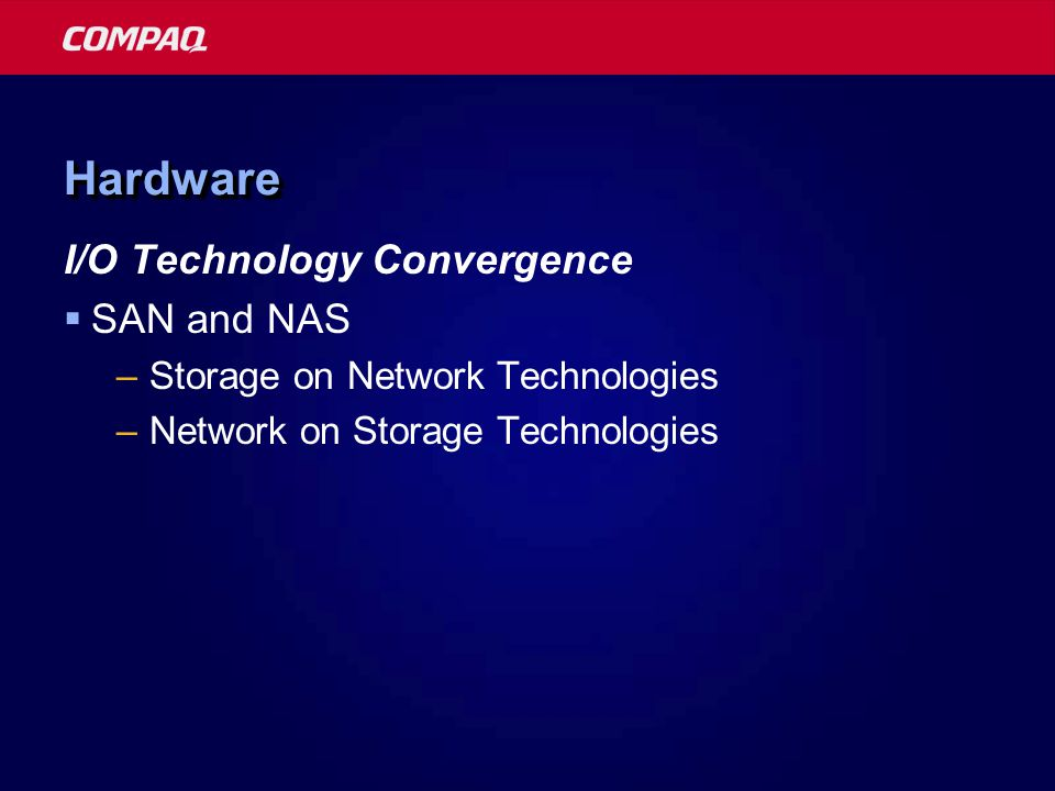 HardwareHardware I/O Technology Convergence  SAN and NAS –Storage on Network Technologies –Network on Storage Technologies