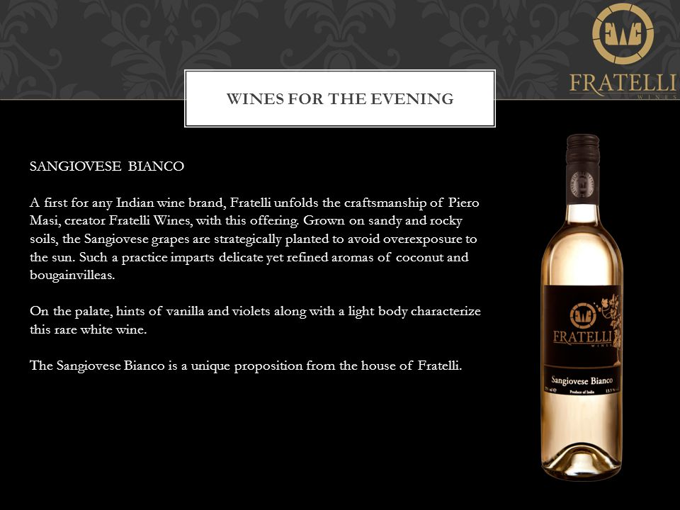 WINES FOR THE EVENING SANGIOVESE BIANCO A first for any Indian wine brand, Fratelli unfolds the craftsmanship of Piero Masi, creator Fratelli Wines, with this offering.