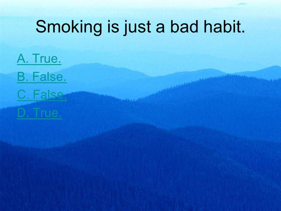 Smoking is just a bad habit. A. True. B. False. C. False. D. True.