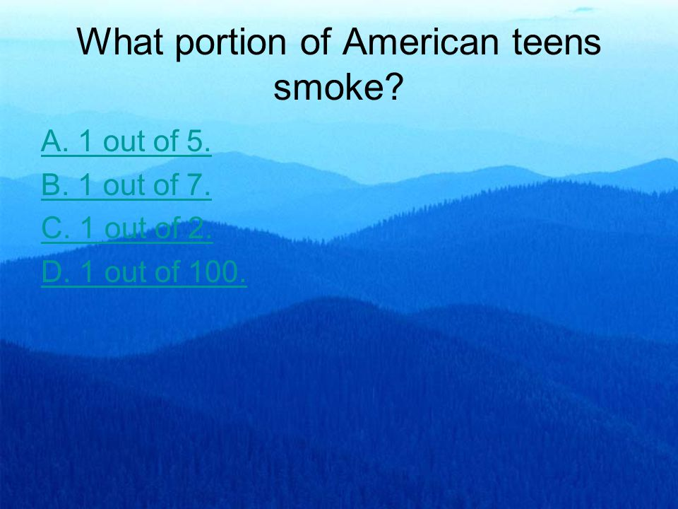 What portion of American teens smoke? A. 1 out of 5. B. 1 out of 7. C. 1 out of 2. D. 1 out of 100.