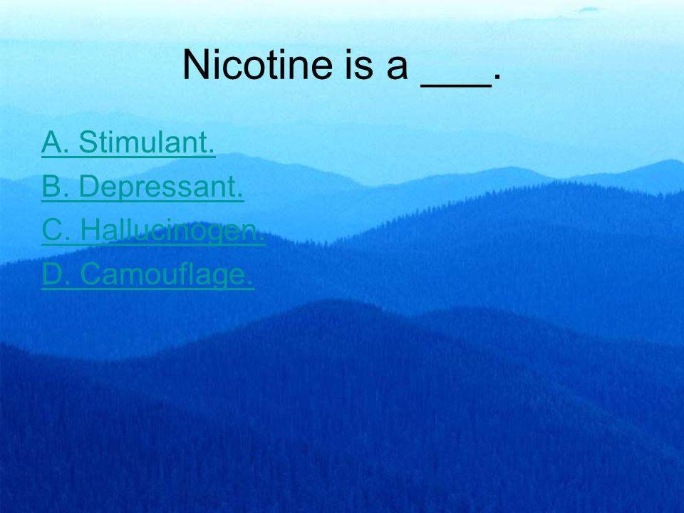 Nicotine is a ___. A. Stimulant. B. Depressant. C. Hallucinogen. D. Camouflage.