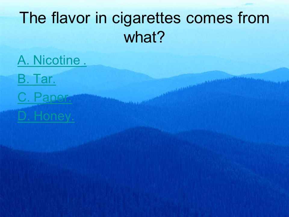 The flavor in cigarettes comes from what? A. Nicotine. B. Tar. C. Paper. D. Honey.