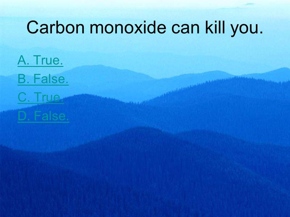 Carbon monoxide can kill you. A. True. B. False. C. True. D. False.