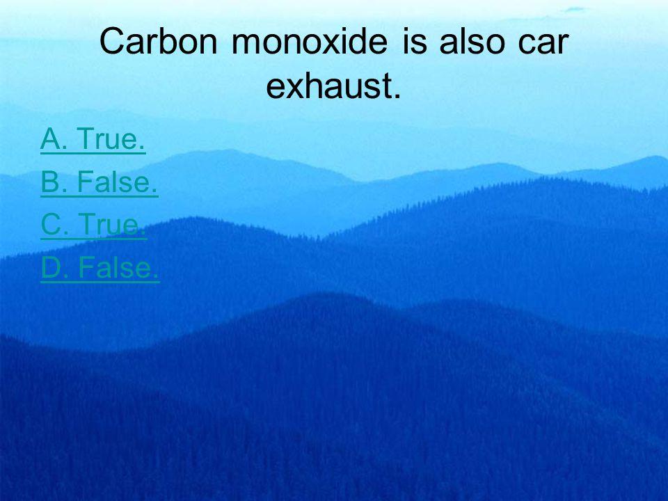 Carbon monoxide is also car exhaust. A. True. B. False. C. True. D. False.