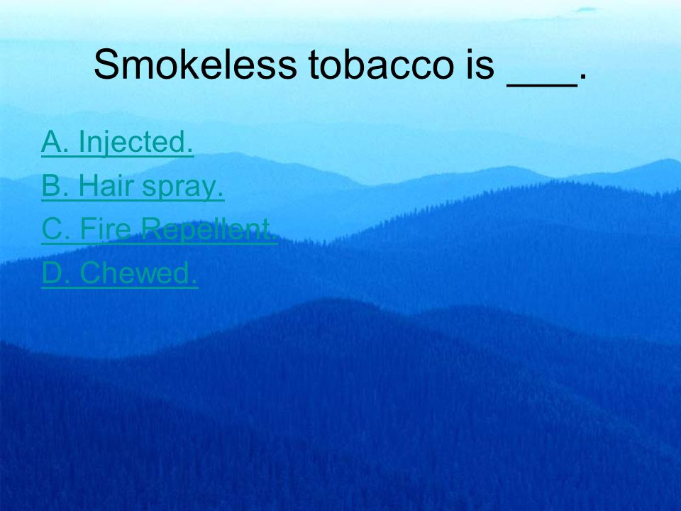 Smokeless tobacco is ___. A. Injected. B. Hair spray. C. Fire Repellent. D. Chewed.