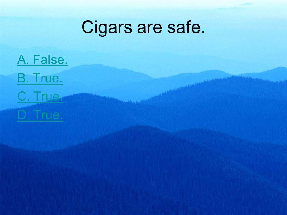 Cigars are safe. A. False. B. True. C. True. D. True.