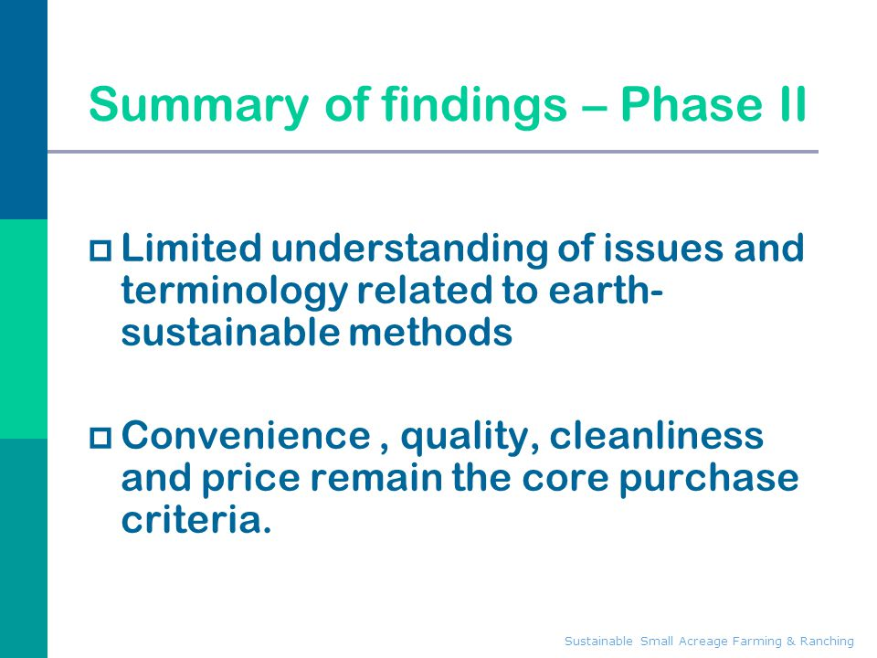 Sustainable Small Acreage Farming & Ranching Summary of findings – Phase II  Limited understanding of issues and terminology related to earth- sustainable methods  Convenience, quality, cleanliness and price remain the core purchase criteria.